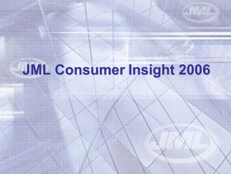 JML Consumer Insight 2006. Method TNS – Consumer Panel circa. 20,000 households Outlook – Exit Polls in Woolworths stores 400 interviewees.