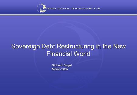 Sovereign Debt Restructuring in the New Financial World Richard Segal March 2007 Sovereign Debt Restructuring in the New Financial World Richard Segal.