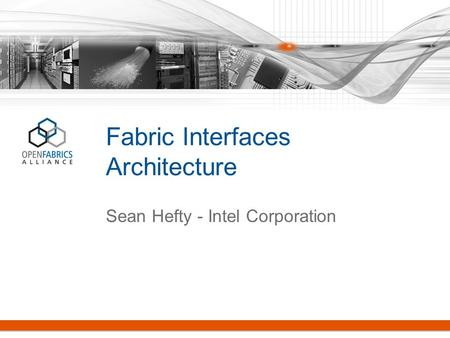 Fabric Interfaces Architecture Sean Hefty - Intel Corporation.