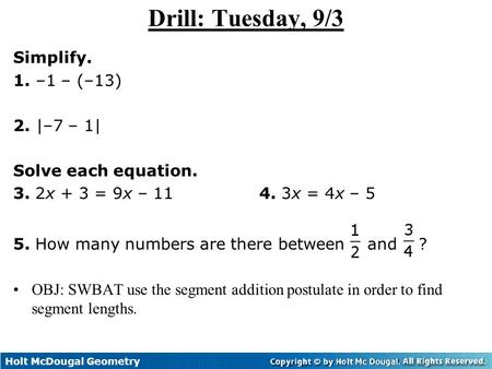 Holt McDougal Geometry 1-2 Measuring and Constructing Segments Drill: Tuesday, 9/3 Simplify. 1. –1 – (–13) 2. |–7 – 1| Solve each equation. 3. 2x + 3 =