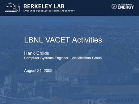 LBNL VACET Activities Hank Childs Computer Systems Engineer - Visualization Group August 24, 2009.
