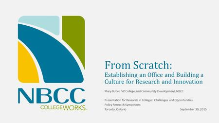 From Scratch: Establishing an Office and Building a Culture for Research and Innovation Mary Butler, VP College and Community Development, NBCC Presentation.
