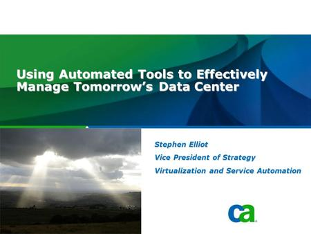 Software. Using Automated Tools to Effectively Manage Tomorrow's Data Center Stephen Elliot Vice President of Strategy Virtualization and Service Automation.