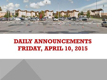 DAILY ANNOUNCEMENTS FRIDAY, APRIL 10, 2015. REGULAR DAILY CLASS SCHEDULE 7:45 – 9:15 BLOCK A7:30 – 8:20 SINGLETON 1 8:25 – 9:15 SINGLETON 2 9:22 - 10:52.