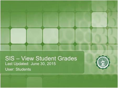 SIS – View Student Grades Last Updated: June 30, 2015 User: Students.