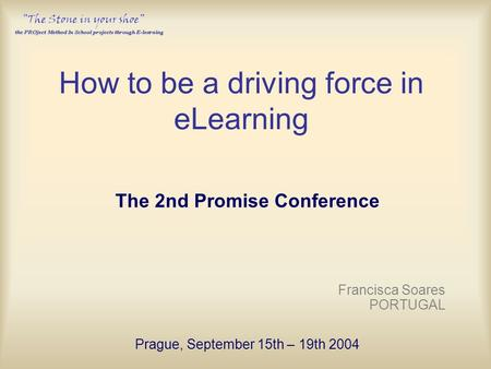How to be a driving force in eLearning The 2nd Promise Conference Francisca Soares PORTUGAL Prague, September 15th – 19th 2004.
