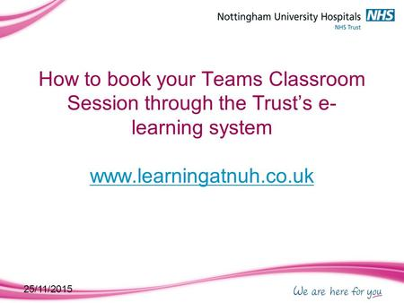 25/11/2015 How to book your Teams Classroom Session through the Trust's e- learning system www.learningatnuh.co.uk www.learningatnuh.co.uk.