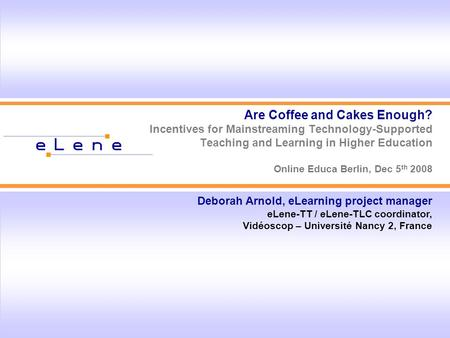 Are Coffee and Cakes Enough? Incentives for Mainstreaming Technology-Supported Teaching and Learning in Higher Education Online Educa Berlin, Dec 5 th.