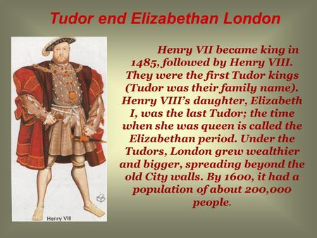Henry VII became king in 1485, followed by Henry VIII. They were the first Tudor kings (Tudor was their family name). Henry VIII's daughter, Elizabeth.