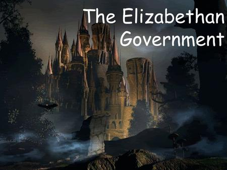 The Elizabethan Government Three Branches of Government: Monarch Parliament Privacy Council.