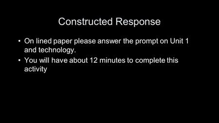 Constructed Response On lined paper please answer the prompt on Unit 1 and technology. You will have about 12 minutes to complete this activity.
