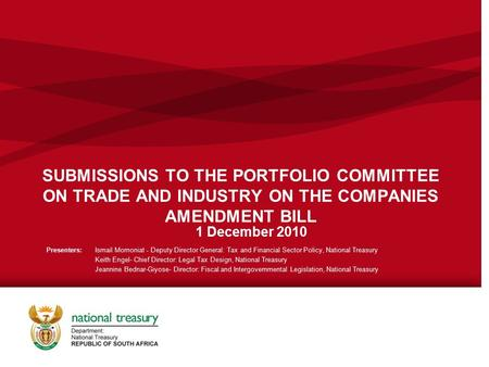 SUBMISSIONS TO THE PORTFOLIO COMMITTEE ON TRADE AND INDUSTRY ON THE COMPANIES AMENDMENT BILL 1 December 2010 Presenters: Ismail Momoniat - Deputy Director.