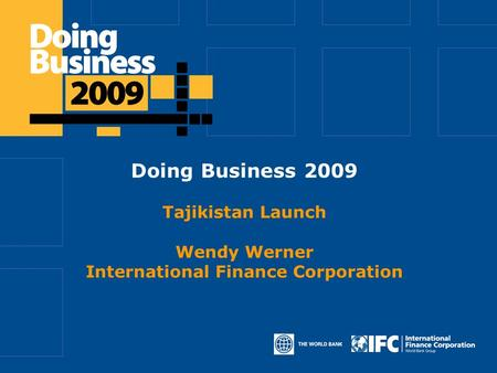Click to edit Master title style Doing Business 2009 Tajikistan Launch Wendy Werner International Finance Corporation.