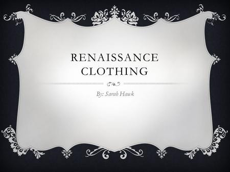 Renaissance Clothing By: Sarah Hawk.