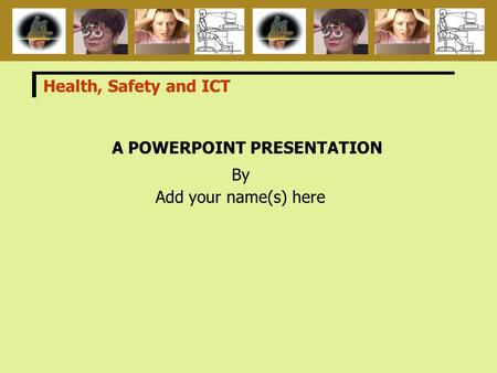 A POWERPOINT PRESENTATION By Add your name(s) here Health, Safety and ICT.