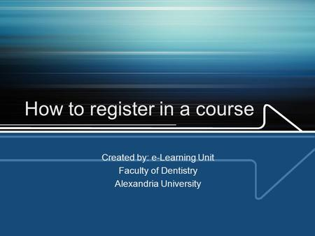 How to register in a course Created by: e-Learning Unit Faculty of Dentistry Alexandria University.