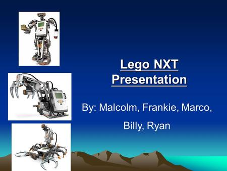 Lego NXT Presentation By: Malcolm, Frankie, Marco, Billy, Ryan.
