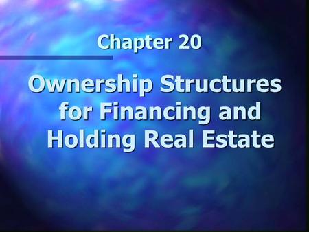 Chapter 20 Ownership Structures for Financing and Holding Real Estate.