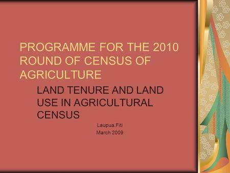 PROGRAMME FOR THE 2010 ROUND OF CENSUS OF AGRICULTURE LAND TENURE AND LAND USE IN AGRICULTURAL CENSUS Laupua.Fiti March 2009.