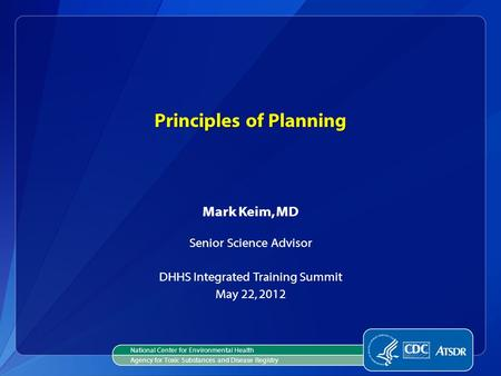Principles of Planning Mark Keim, MD Senior Science Advisor DHHS Integrated Training Summit May 22, 2012 National Center for Environmental Health Agency.