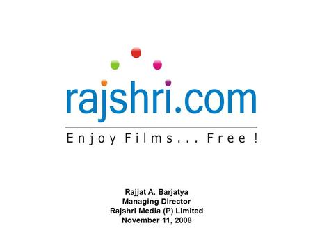Rajjat A. Barjatya Managing Director Rajshri Media (P) Limited November 11, 2008.