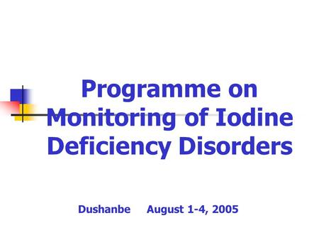 Programme on Monitoring of Iodine Deficiency Disorders Dushanbe August 1-4, 2005.