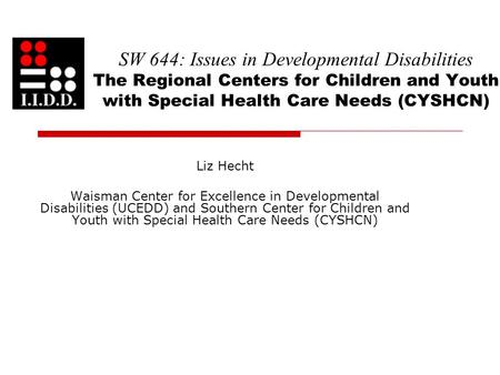 SW 644: Issues in Developmental Disabilities The Regional Centers for Children and Youth with Special Health Care Needs (CYSHCN) Liz Hecht Waisman Center.