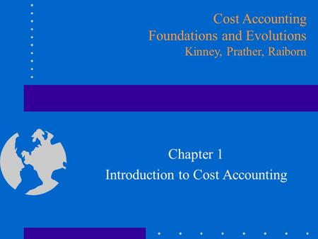 Chapter 1 Introduction to Cost Accounting Cost Accounting Foundations and Evolutions Kinney, Prather, Raiborn.