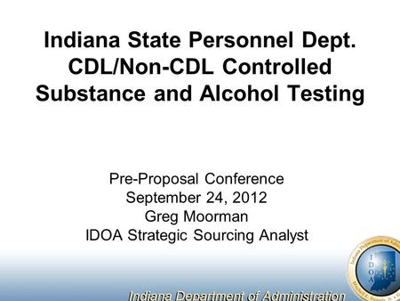 Indiana State Personnel Dept. CDL/Non-CDL Controlled Substance and Alcohol Testing Pre-Proposal Conference September 24, 2012 Greg Moorman IDOA Strategic.