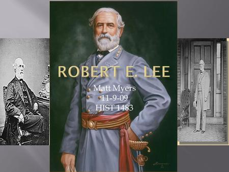 Matt Myers 11-9-09 HIST 1483.  Robert Edward Lee was born on January 19, 1807 at Stratford in Westmoreland County, Virginia.  Robert E. Lee was raised.