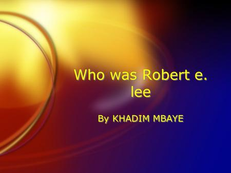 Who was Robert e. lee By KHADIM MBAYE. Who was Robert E. Lee FRobert e. Lee was born on January 19 1807, in Stratford hall Virginia, he was in the united.