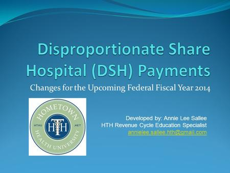 Changes for the Upcoming Federal Fiscal Year 2014 Developed by: Annie Lee Sallee HTH Revenue Cycle Education Specialist