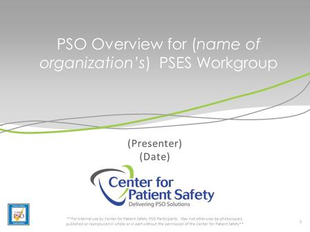 PSO Overview for (name of organization's) PSES Workgroup (Presenter) (Date) 1 **For internal use by Center for Patient Safety PSO Participants. May not.