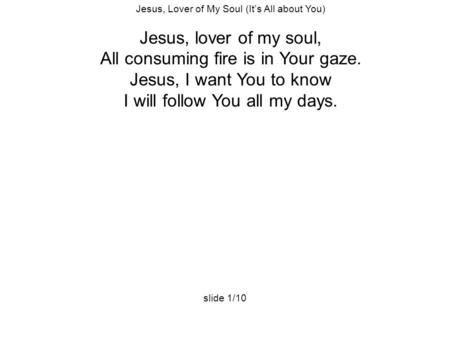 Jesus, Lover of My Soul (It's All about You) Jesus, lover of my soul, All consuming fire is in Your gaze. Jesus, I want You to know I will follow You all.