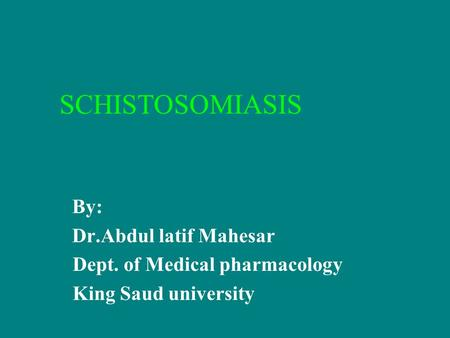SCHISTOSOMIASIS By: Dr.Abdul latif Mahesar Dept. of Medical pharmacology King Saud university.