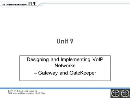 © 2006 ITT Educational Services Inc. IT412 Voice and Data Integration : Unit 9 Slide 1 Unit 9 Designing and Implementing VoIP Networks – Gateway and GateKeeper.