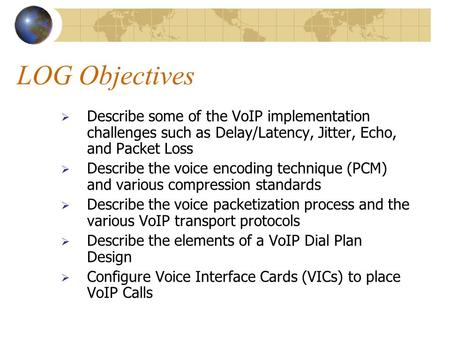 LOG Objectives  Describe some of the VoIP implementation challenges such as Delay/Latency, Jitter, Echo, and Packet Loss  Describe the voice encoding.