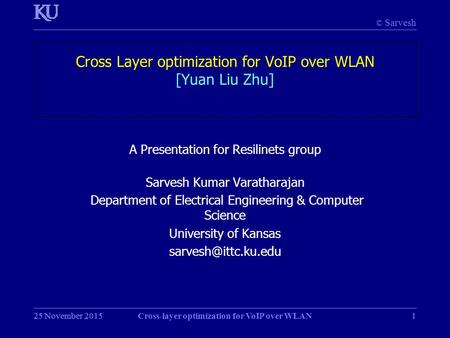 © Sarvesh 25 November 2015Cross-layer optimization for VoIP over WLAN125 November 20151 Cross Layer optimization for VoIP over WLAN [Yuan Liu Zhu] A Presentation.
