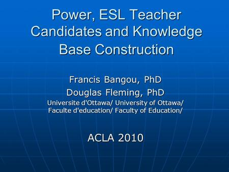 Power, ESL Teacher Candidates and Knowledge Base Construction Francis Bangou, PhD Douglas Fleming, PhD Universite d'Ottawa/ University of Ottawa/ Faculte.