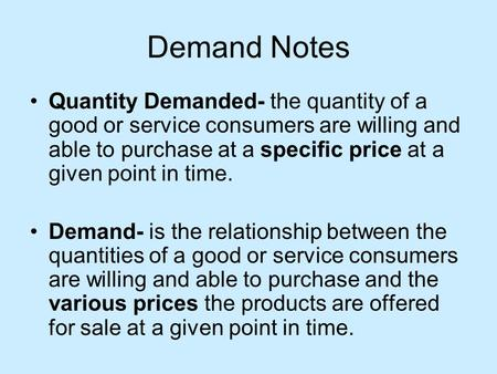 Demand Notes Quantity Demanded- the quantity of a good or service consumers are willing and able to purchase at a specific price at a given point in time.