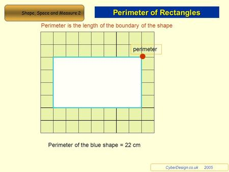 Perimeter Perimeter is the length of the boundary of the shape Perimeter of the blue shape = 22 cm Shape, Space and Measure 2 Perimeter of Rectangles CyberDesign.co.uk.