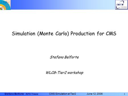 Stefano Belforte INFN Trieste 1 CMS Simulation at Tier2 June 12, 2006 Simulation (Monte Carlo) Production for CMS Stefano Belforte WLCG-Tier2 workshop.