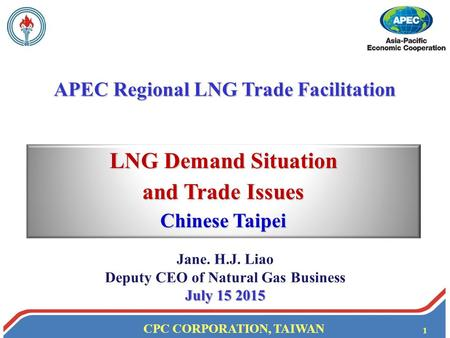 CPC CORPORATION, TAIWAN 1 LNG Demand Situation and Trade Issues Chinese Taipei APEC Regional LNG Trade Facilitation Jane. H.J. Liao Deputy CEO of Natural.