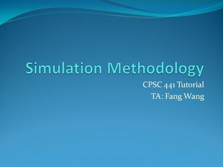 CPSC 441 Tutorial TA: Fang Wang. Simulation Methodology Plan: Introduce basics of simulation modeling Define terminology and methods used Introduce simulation.