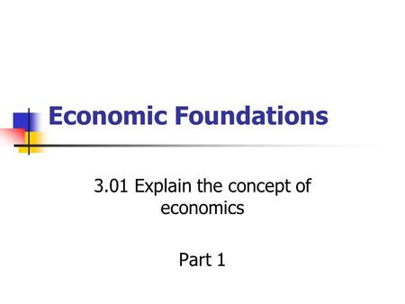 Economic Foundations 3.01 Explain the concept of economics Part 1.