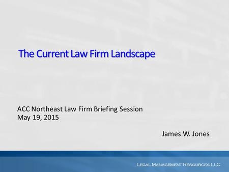 Legal Management Resources LLC The Current Law Firm Landscape ACC Northeast Law Firm Briefing Session May 19, 2015 James W. Jones.