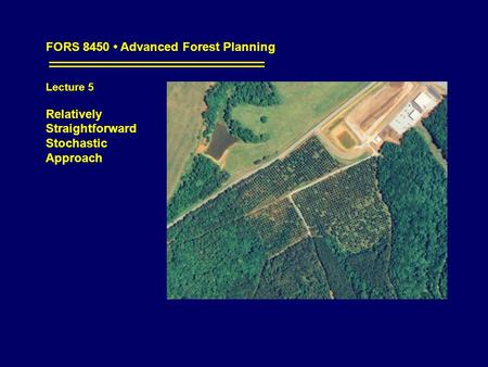 FORS 8450 Advanced Forest Planning Lecture 5 Relatively Straightforward Stochastic Approach.
