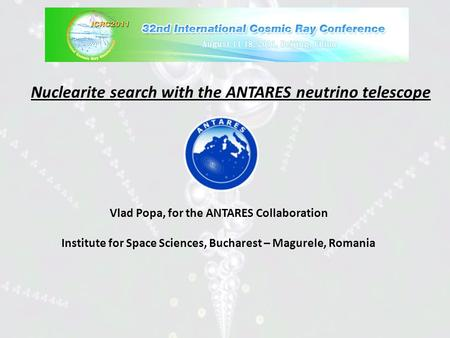 Nuclearite search with the ANTARES neutrino telescope Vlad Popa, for the ANTARES Collaboration Institute for Space Sciences, Bucharest – Magurele, Romania.