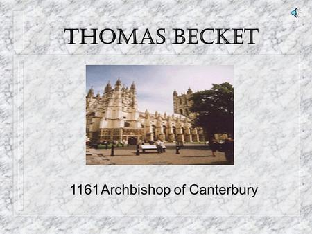 THOMAS BECKET 1161Archbishop of Canterbury Leading up to his place in Canterbury … n Born 1118 to English Merchant n Sent to Archbishop of Canterbury,