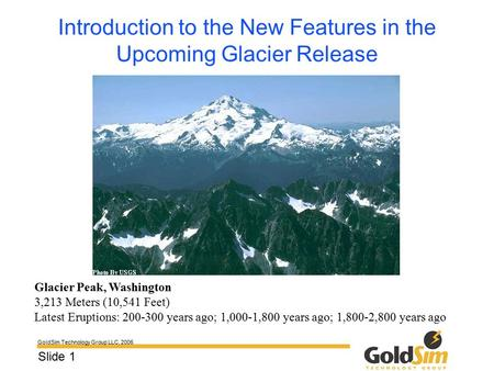 GoldSim Technology Group LLC, 2006 Slide 1 Introduction to the New Features in the Upcoming Glacier Release Glacier Peak, Washington 3,213 Meters (10,541.